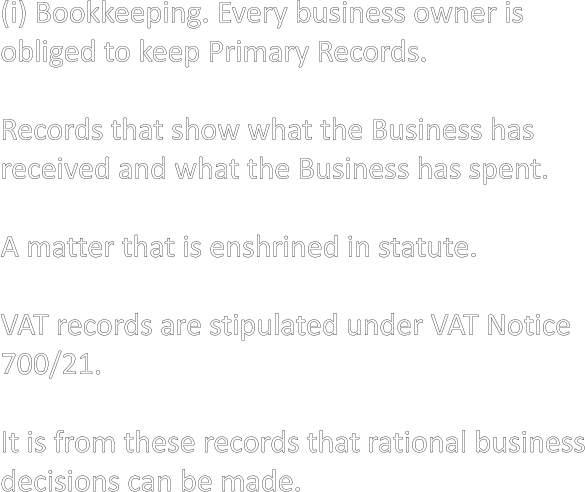 (i) Bookkeeping. Every business owner is  obliged to keep Primary Records.  Records that show what the Business has received and what the Business has spent.  A matter that is enshrined in statute.  VAT records are stipulated under VAT Notice 700/21.  It is from these records that rational business decisions can be made.