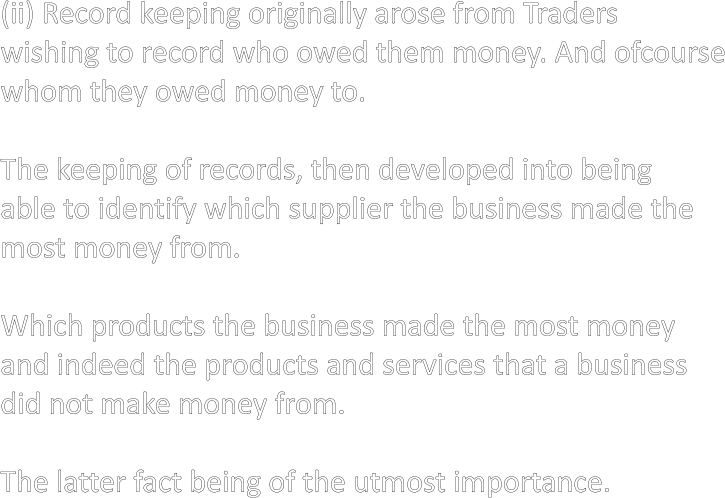 (ii) Record keeping originally arose from Traders wishing to record who owed them money. And ofcourse whom they owed money to.  The keeping of records, then developed into being able to identify which supplier the business made the most money from.  Which products the business made the most money and indeed the products and services that a business did not make money from.  The latter fact being of the utmost importance.