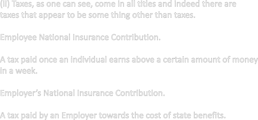 (ii) Taxes, as one can see, come in all titles and indeed there are taxes that appear to be some thing other than taxes.  Employee National Insurance Contribution.  A tax paid once an individual earns above a certain amount of money in a week.  Employer's National Insurance Contribution.  A tax paid by an Employer towards the cost of state benefits.