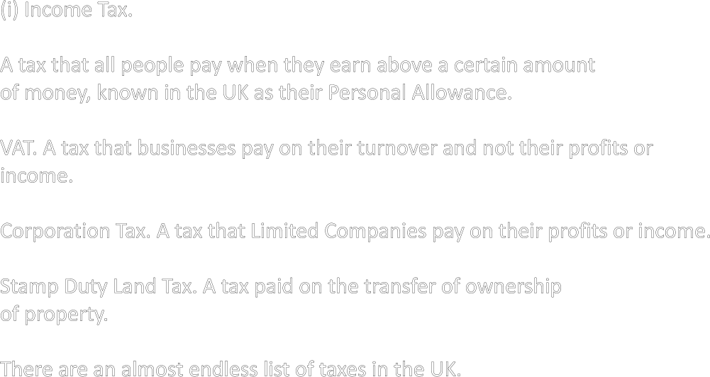 (i) Income Tax.  A tax that all people pay when they earn above a certain amount of money, known in the UK as their Personal Allowance.  VAT. A tax that businesses pay on their turnover and not their profits or income.  Corporation Tax. A tax that Limited Companies pay on their profits or income.  Stamp Duty Land Tax. A tax paid on the transfer of ownership of property.  There are an almost endless list of taxes in the UK.